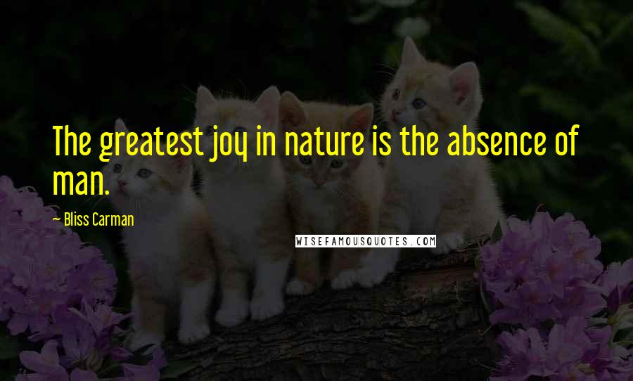 Bliss Carman quotes: The greatest joy in nature is the absence of man.