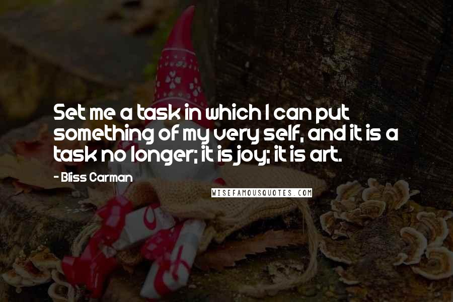 Bliss Carman quotes: Set me a task in which I can put something of my very self, and it is a task no longer; it is joy; it is art.