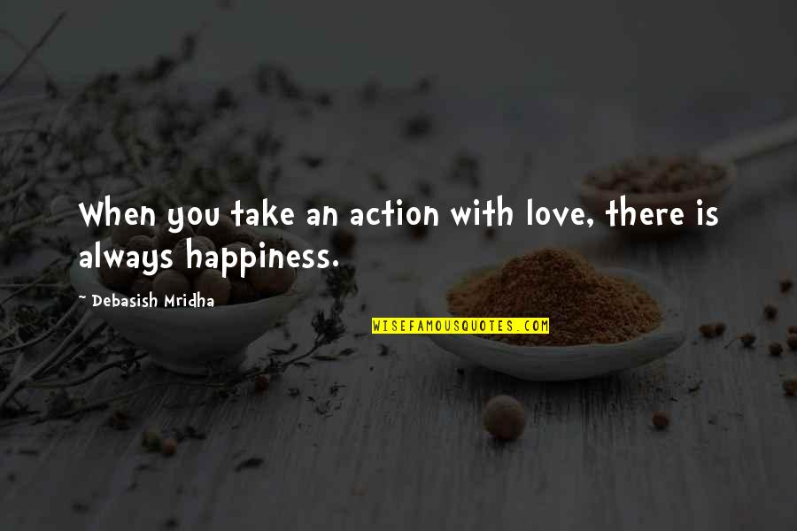 Blitz 2011 Quotes By Debasish Mridha: When you take an action with love, there