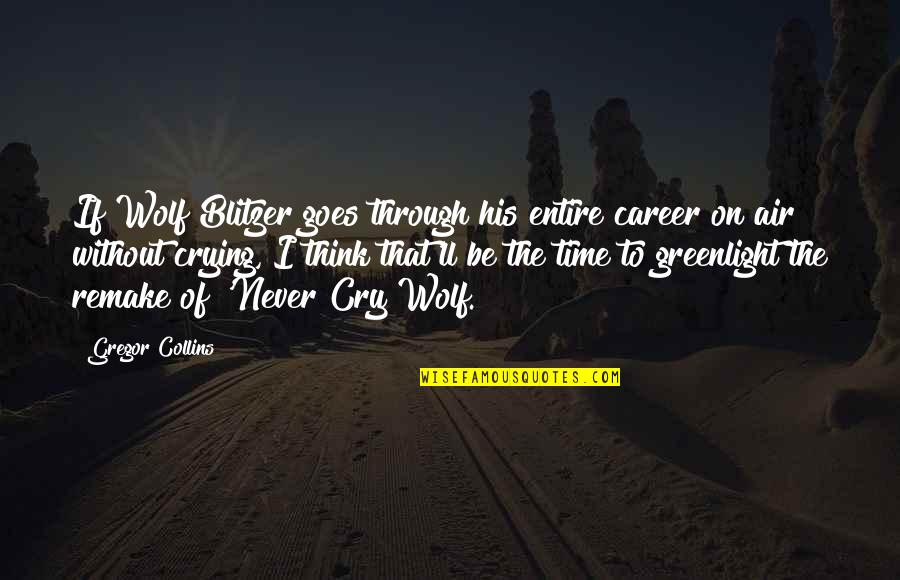 Blitzer's Quotes By Gregor Collins: If Wolf Blitzer goes through his entire career