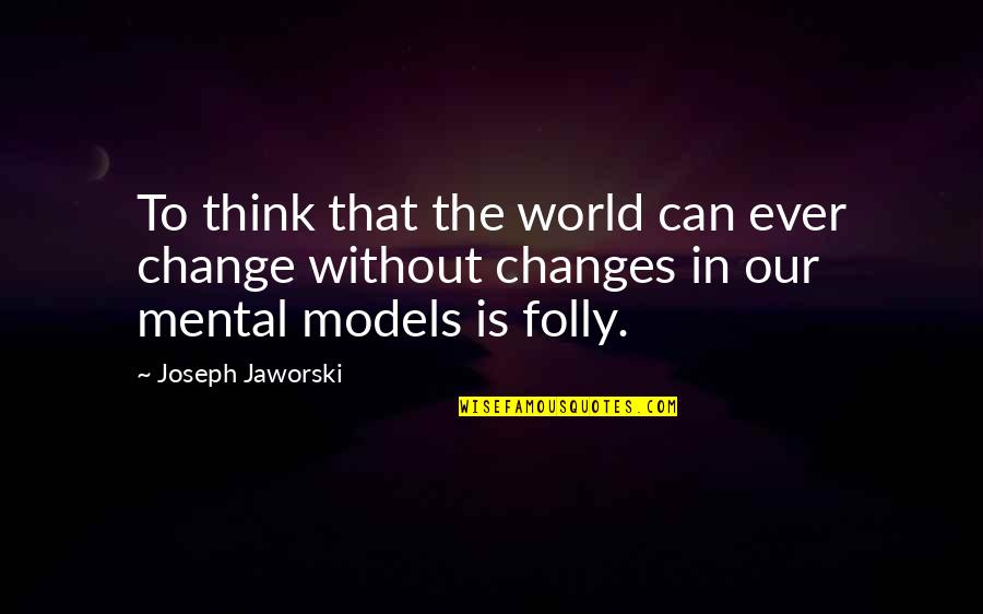 Blitzer's Quotes By Joseph Jaworski: To think that the world can ever change