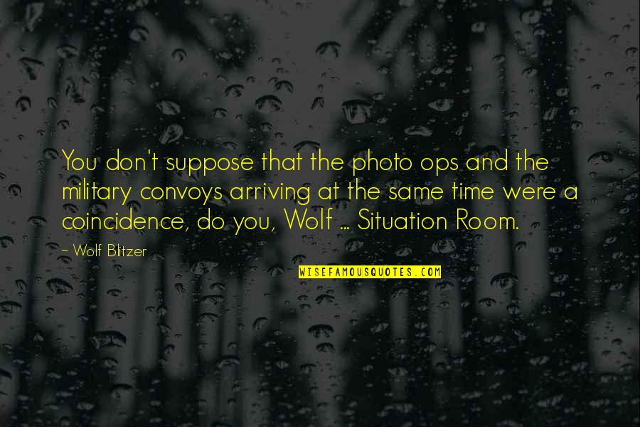 Blitzer's Quotes By Wolf Blitzer: You don't suppose that the photo ops and