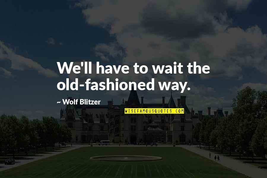 Blitzer's Quotes By Wolf Blitzer: We'll have to wait the old-fashioned way.