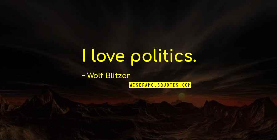 Blitzer's Quotes By Wolf Blitzer: I love politics.