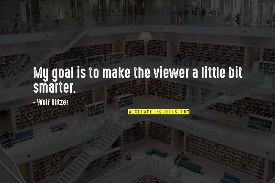 Blitzer's Quotes By Wolf Blitzer: My goal is to make the viewer a