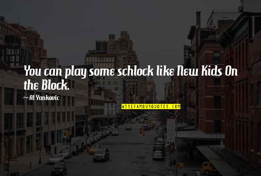 Block Play Quotes By Al Yankovic: You can play some schlock like New Kids