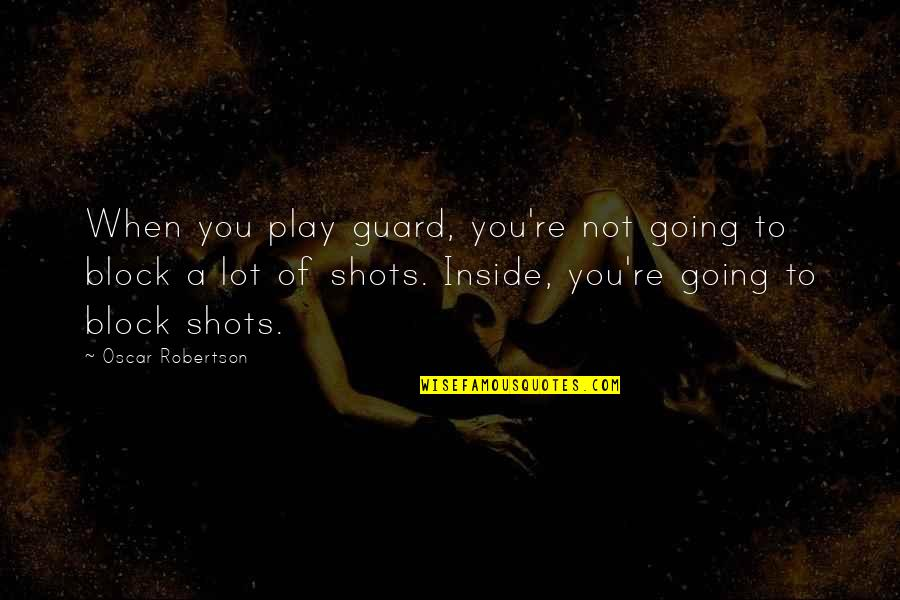 Block Play Quotes By Oscar Robertson: When you play guard, you're not going to