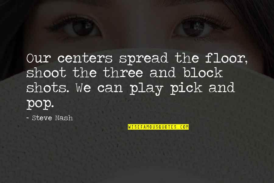Block Play Quotes By Steve Nash: Our centers spread the floor, shoot the three