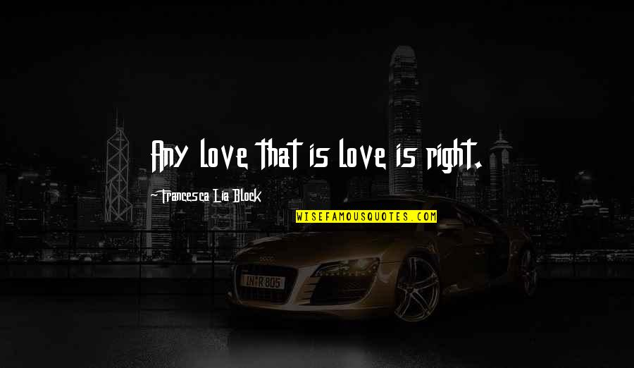 Block Quotes By Francesca Lia Block: Any love that is love is right.