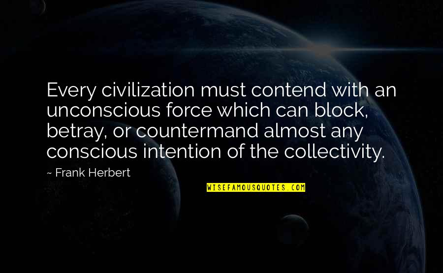 Block Quotes By Frank Herbert: Every civilization must contend with an unconscious force