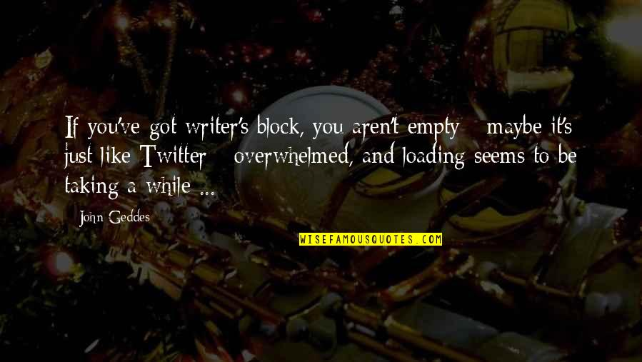 Block Quotes By John Geddes: If you've got writer's block, you aren't empty
