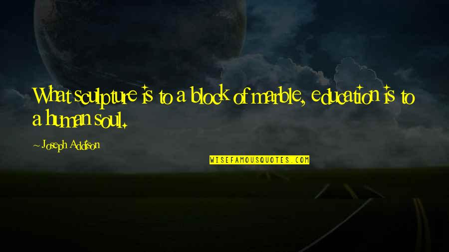 Block Quotes By Joseph Addison: What sculpture is to a block of marble,