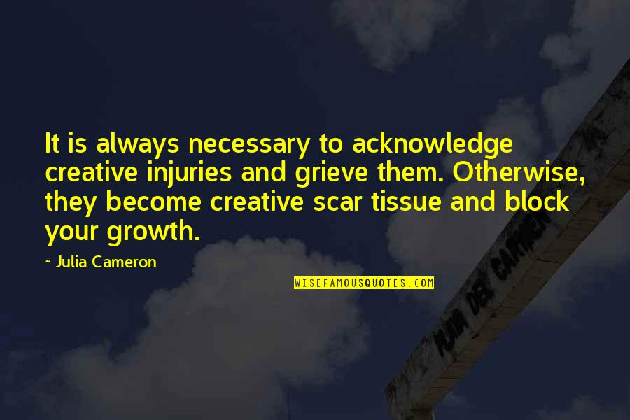 Block Quotes By Julia Cameron: It is always necessary to acknowledge creative injuries