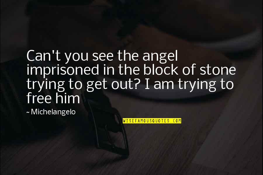 Block Quotes By Michelangelo: Can't you see the angel imprisoned in the
