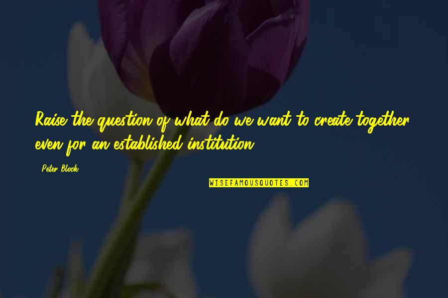 Block Quotes By Peter Block: Raise the question of what do we want