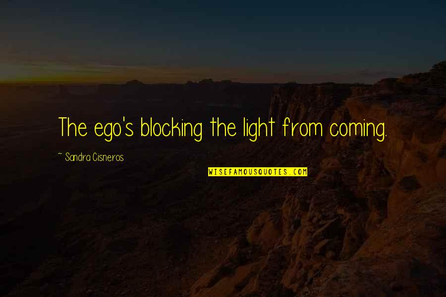 Block Quotes By Sandra Cisneros: The ego's blocking the light from coming.