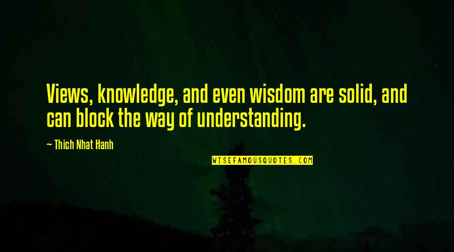 Block Quotes By Thich Nhat Hanh: Views, knowledge, and even wisdom are solid, and
