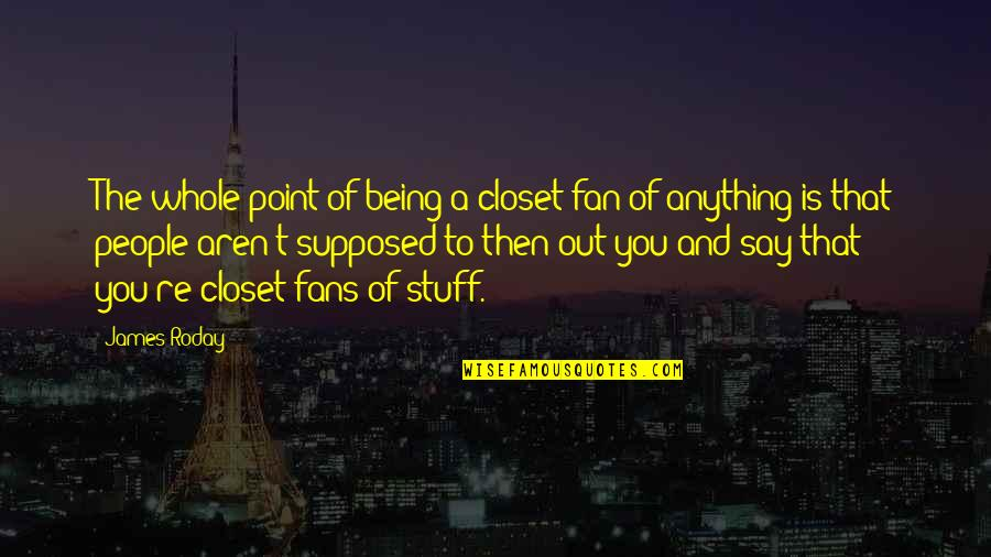 Blockage Quotes By James Roday: The whole point of being a closet fan