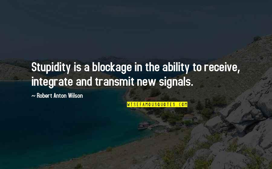 Blockage Quotes By Robert Anton Wilson: Stupidity is a blockage in the ability to