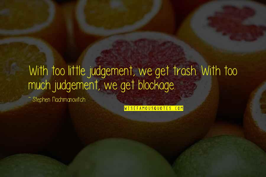 Blockage Quotes By Stephen Nachmanovitch: With too little judgement, we get trash. With