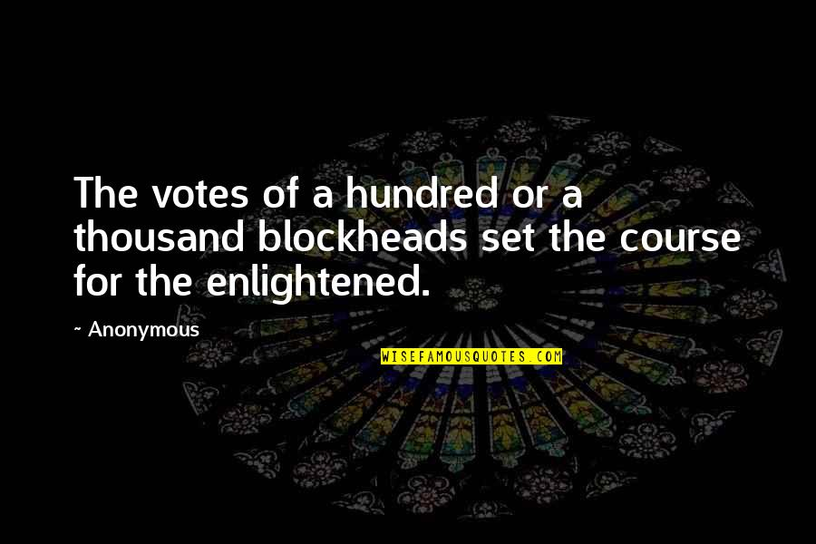 Blockheads Quotes By Anonymous: The votes of a hundred or a thousand