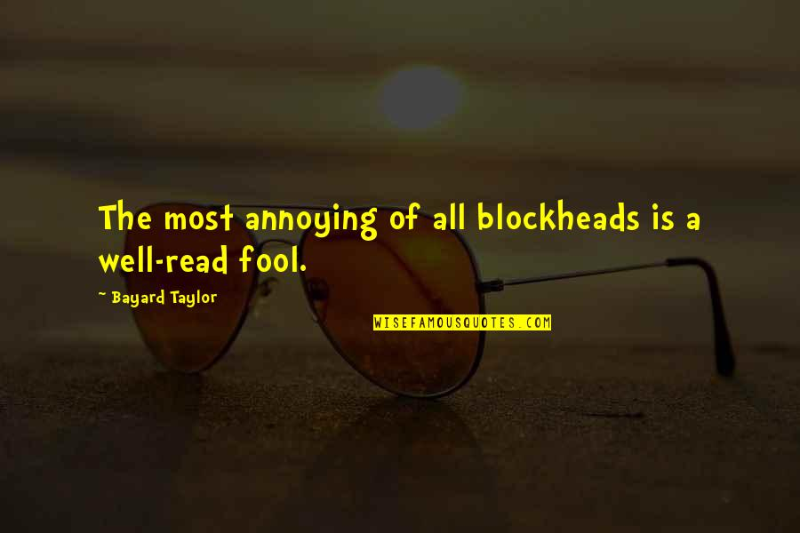 Blockheads Quotes By Bayard Taylor: The most annoying of all blockheads is a