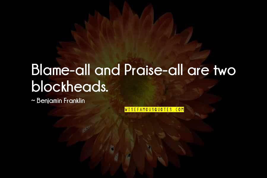 Blockheads Quotes By Benjamin Franklin: Blame-all and Praise-all are two blockheads.