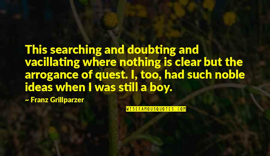 Blockheads Quotes By Franz Grillparzer: This searching and doubting and vacillating where nothing