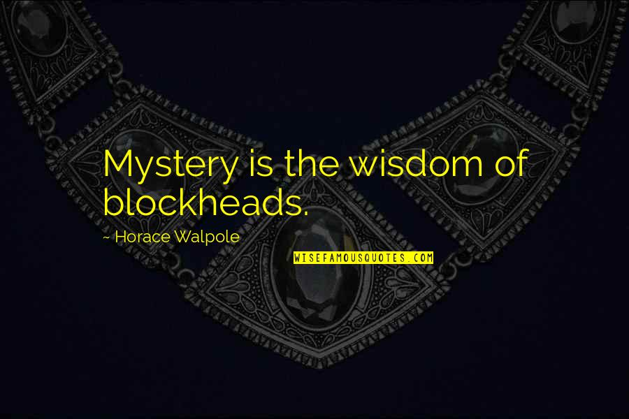 Blockheads Quotes By Horace Walpole: Mystery is the wisdom of blockheads.
