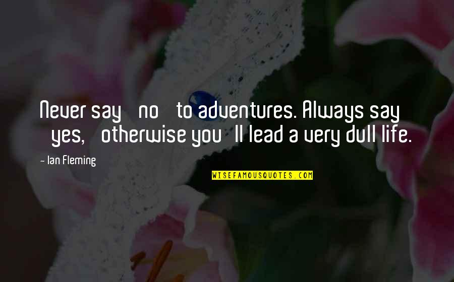 Blockheads Quotes By Ian Fleming: Never say 'no' to adventures. Always say 'yes,'