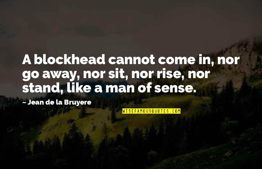 Blockheads Quotes By Jean De La Bruyere: A blockhead cannot come in, nor go away,