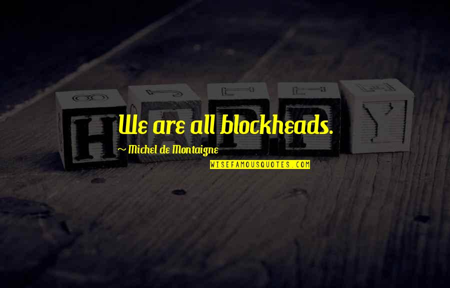 Blockheads Quotes By Michel De Montaigne: We are all blockheads.