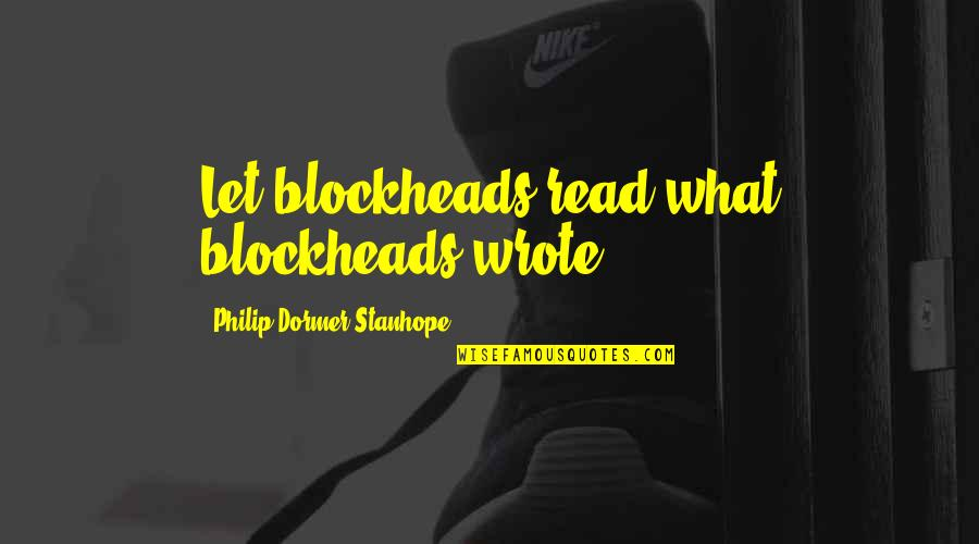 Blockheads Quotes By Philip Dormer Stanhope: Let blockheads read what blockheads wrote.