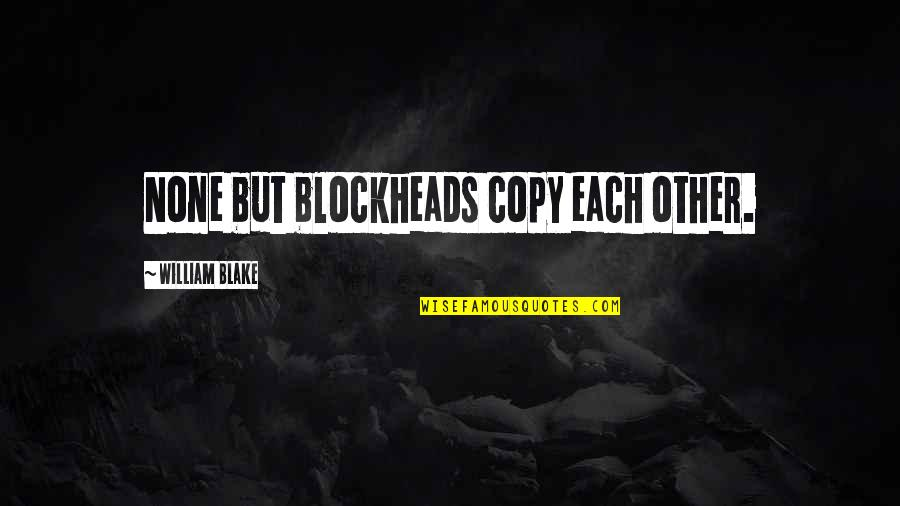 Blockheads Quotes By William Blake: None but blockheads copy each other.