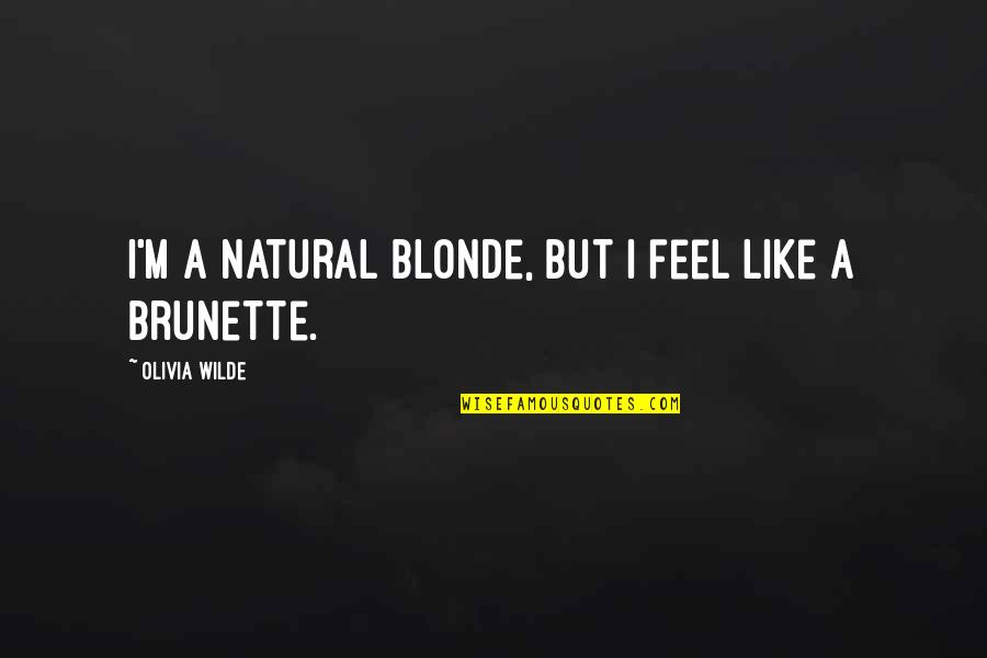 Blonde Brunette Quotes By Olivia Wilde: I'm a natural blonde, but I feel like