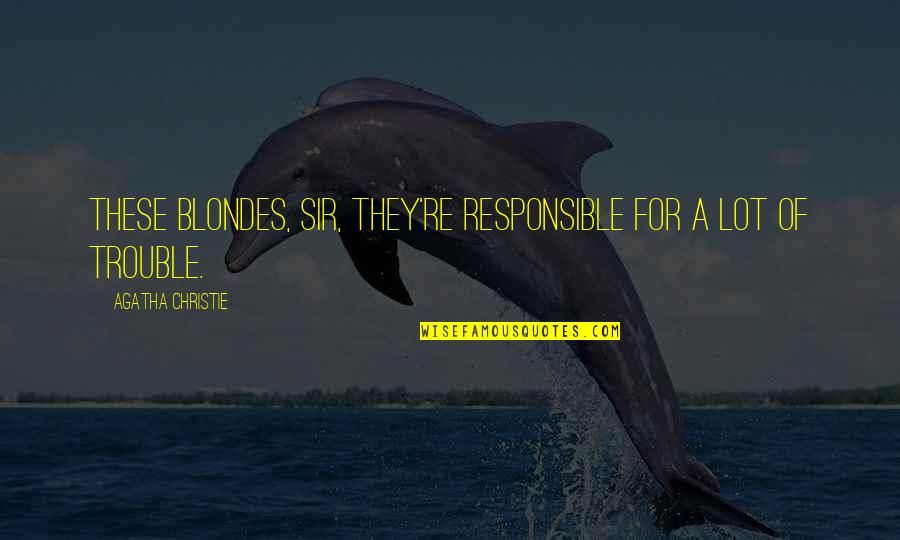 Blondes Quotes By Agatha Christie: These blondes, sir, they're responsible for a lot