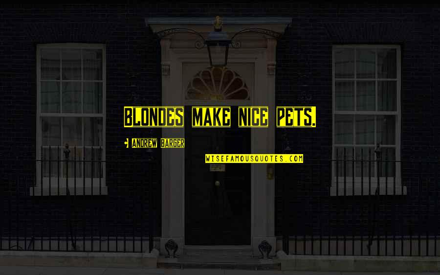 Blondes Quotes By Andrew Barger: Blondes make nice pets.