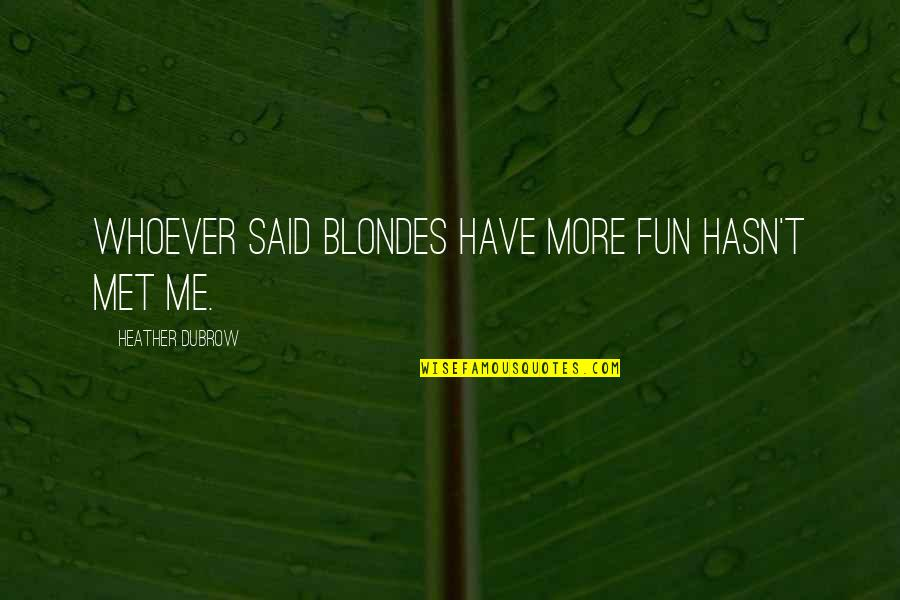 Blondes Quotes By Heather Dubrow: Whoever said blondes have more fun hasn't met