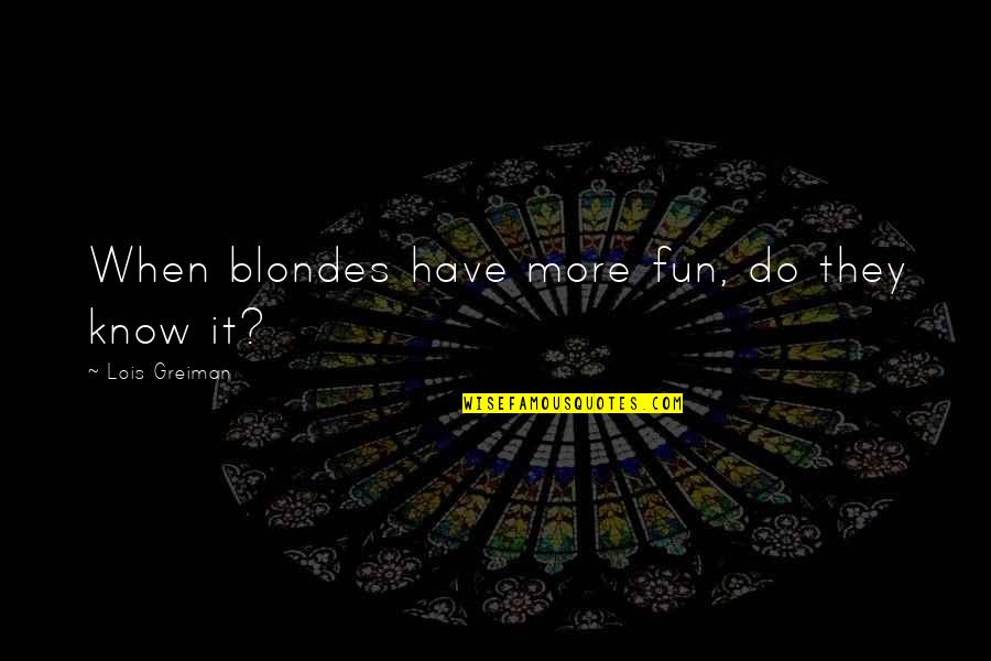 Blondes Quotes By Lois Greiman: When blondes have more fun, do they know
