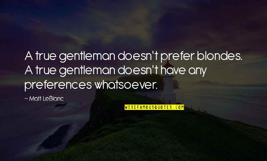 Blondes Quotes By Matt LeBlanc: A true gentleman doesn't prefer blondes. A true