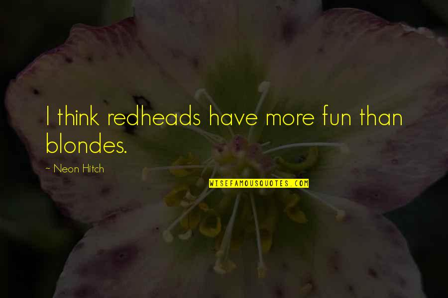 Blondes Quotes By Neon Hitch: I think redheads have more fun than blondes.