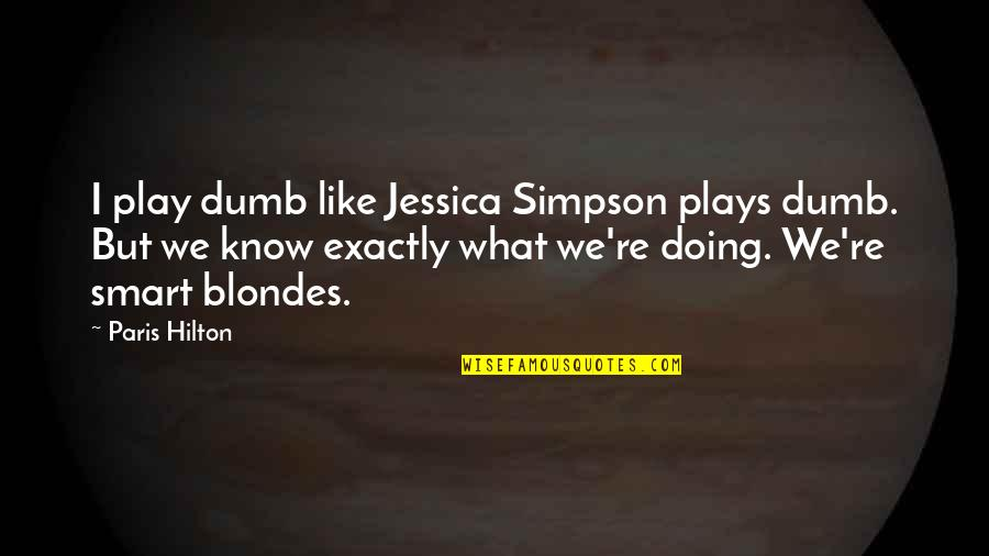 Blondes Quotes By Paris Hilton: I play dumb like Jessica Simpson plays dumb.