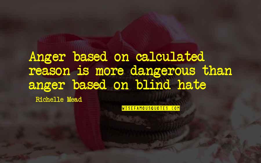 Blood In Macbeth Act 5 Quotes By Richelle Mead: Anger based on calculated reason is more dangerous