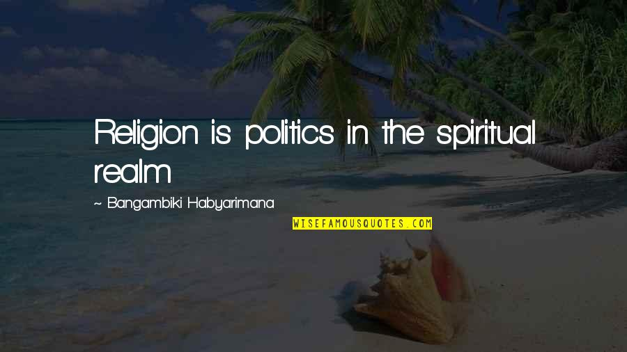 Blood Of Eden Quotes By Bangambiki Habyarimana: Religion is politics in the spiritual realm