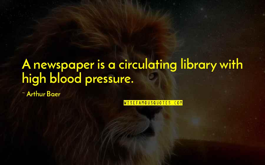 Blood Pressure Quotes By Arthur Baer: A newspaper is a circulating library with high