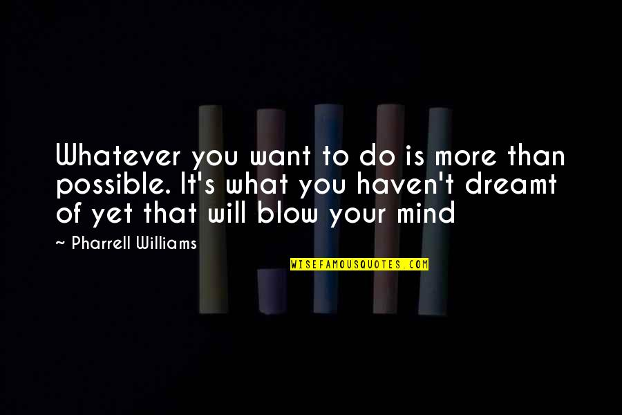 Blow My Mind Quotes By Pharrell Williams: Whatever you want to do is more than