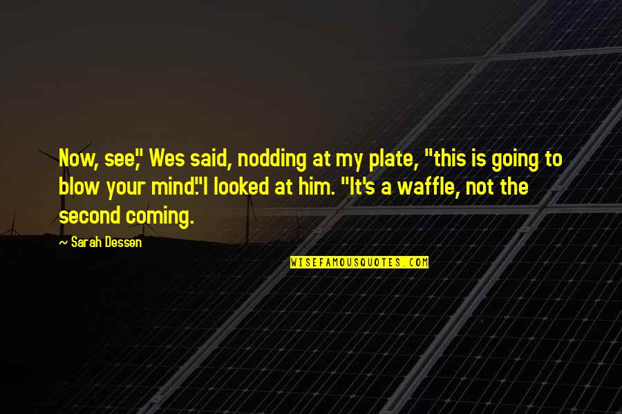 "Blow My Mind Quotes By Sarah Dessen: Now, see,"" Wes said, nodding at my plate,"