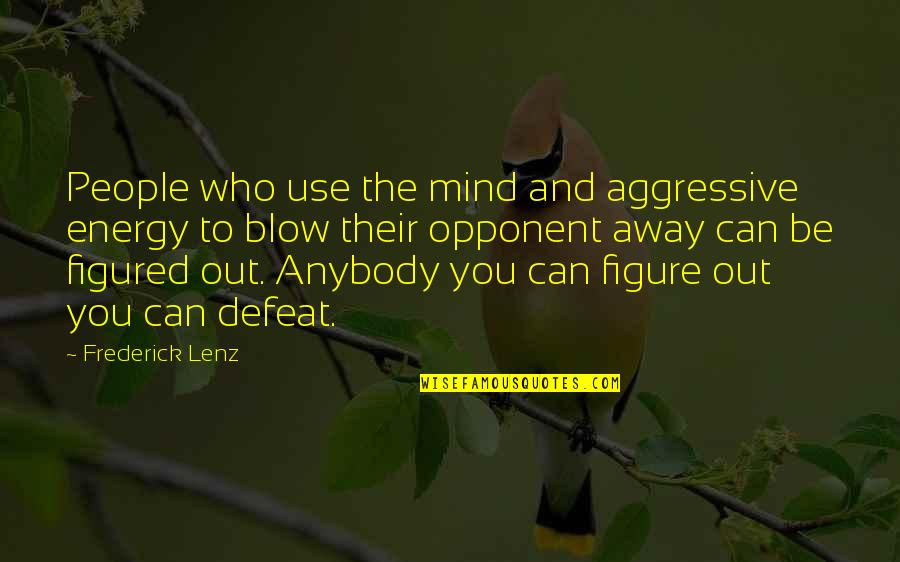 Blow Your Mind Away Quotes By Frederick Lenz: People who use the mind and aggressive energy
