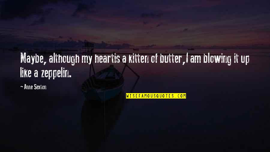 Blowing Up Quotes By Anne Sexton: Maybe, although my heartis a kitten of butter,I