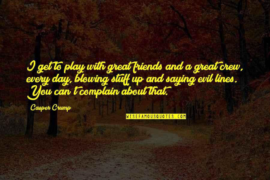 Blowing Up Quotes By Casper Crump: I get to play with great friends and